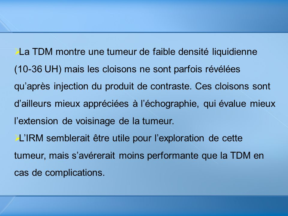 La TDM montre une tumeur de faible densité liquidienne (10-36 UH) mais les cloisons ne sont parfois révélées qu'après injection du produit de contraste. Ces cloisons sont d'ailleurs mieux appréciées à l'échographie, qui évalue mieux l'extension de voisinage de la tumeur.