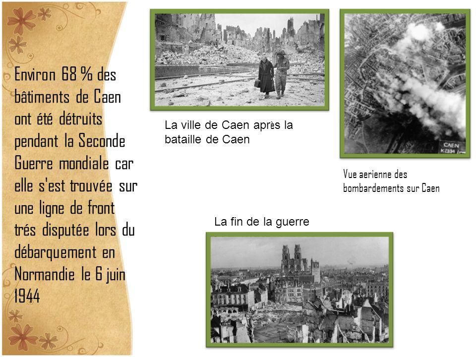 Environ 68 % des bâtiments de Caen ont été détruits pendant la Seconde Guerre mondiale car elle s est trouvée sur une ligne de front trés disputée lors du débarquement en Normandie le 6 juin 1944