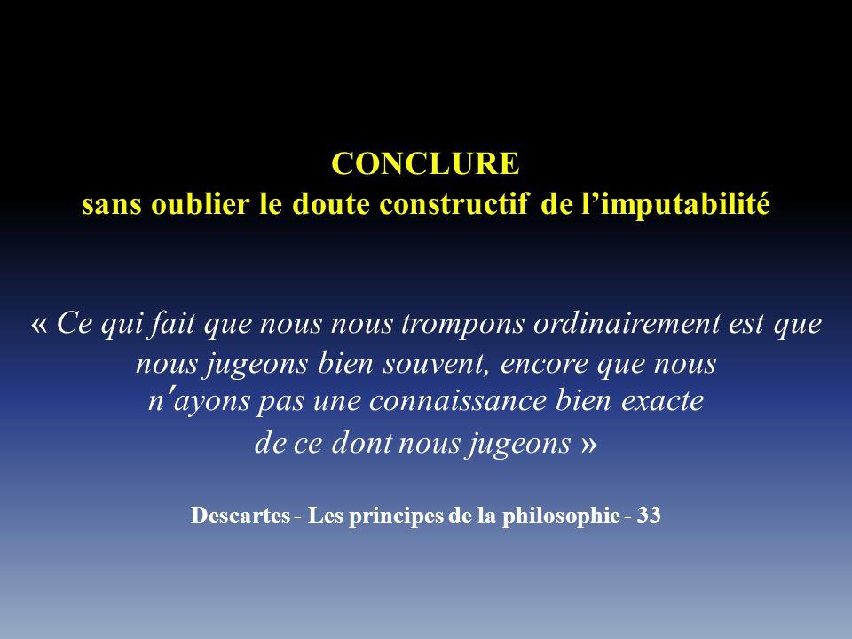 CONCLURE sans oublier le doute constructif de l'imputabilité « Ce qui fait que nous nous trompons ordinairement est que nous jugeons bien souvent, encore que nous n'ayons pas une connaissance bien exacte de ce dont nous jugeons » Descartes - Les principes de la philosophie - 33
