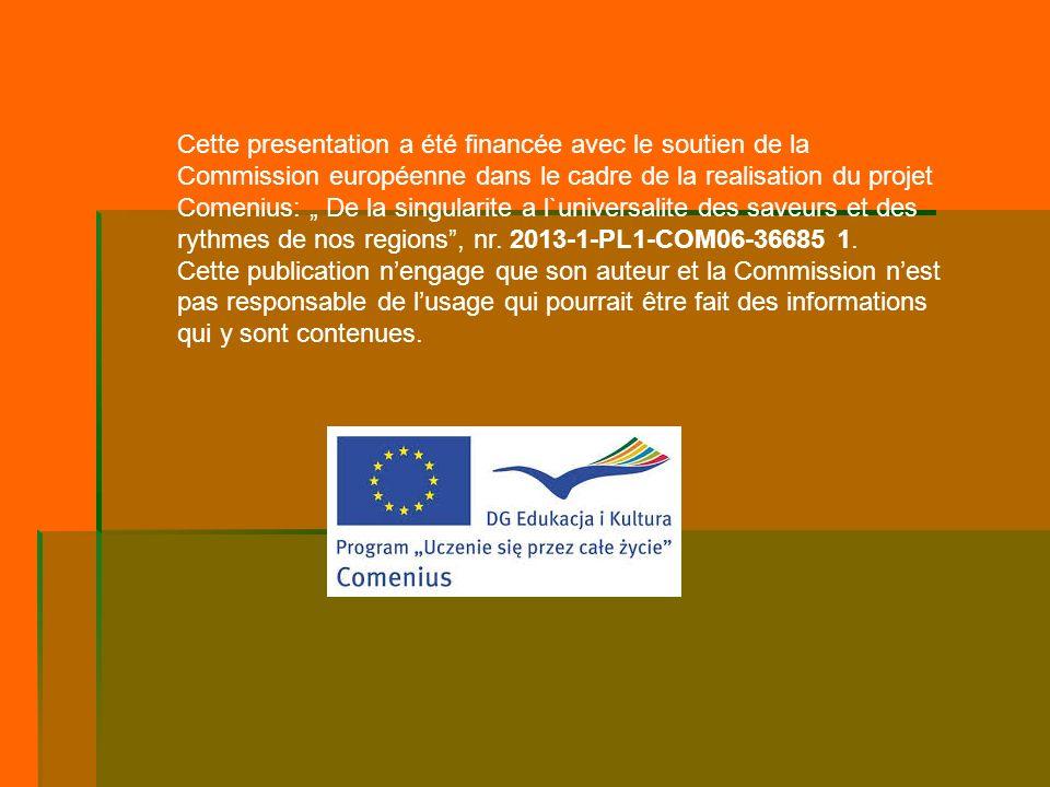 """Cette presentation a été financée avec le soutien de la Commission européenne dans le cadre de la realisation du projet Comenius: """" De la singularite a l`universalite des saveurs et des rythmes de nos regions , nr. 2013-1-PL1-COM06-36685 1."""