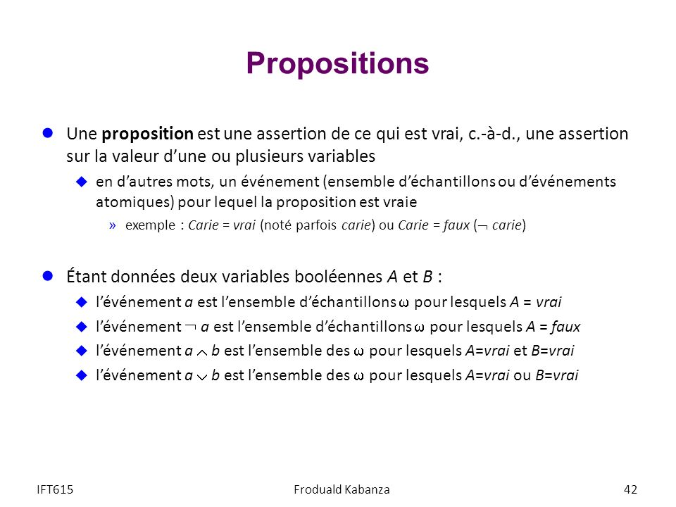 Propositions Une proposition est une assertion de ce qui est vrai, c.-à-d., une assertion sur la valeur d'une ou plusieurs variables.