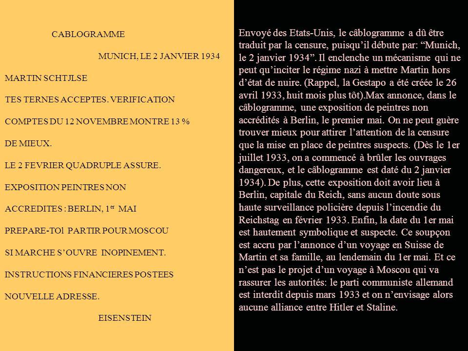 CABLOGRAMME MUNICH, LE 2 JANVIER 1934 MARTIN SCHTJLSE TES TERNES ACCEPTES. VERIFICATION COMPTES DU 12 NOVEMBRE MONTRE 13 % DE MIEUX. LE 2 FEVRIER QUADRUPLE ASSURE. EXPOSITION PEINTRES NON ACCREDITES : BERLIN, 1er MAI PREPARE-TOl PARTIR POUR MOSCOU SI MARCHE S'OUVRE INOPINEMENT. INSTRUCTIONS FINANCIERES POSTEES NOUVELLE ADRESSE. EISENSTEIN