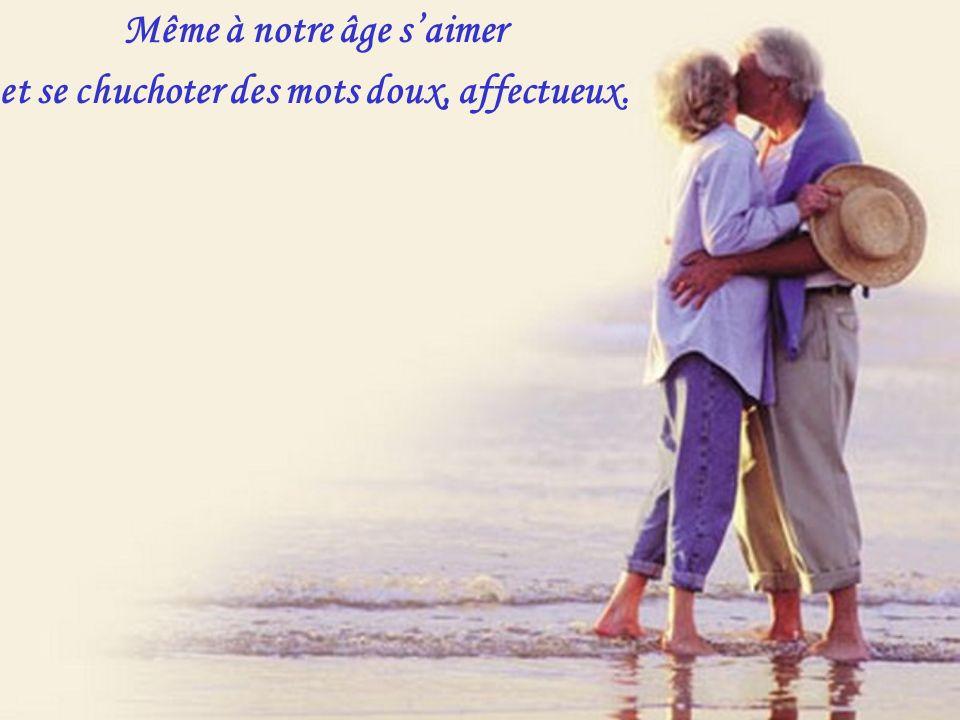 Même à notre âge s'aimer et se chuchoter des mots doux, affectueux.