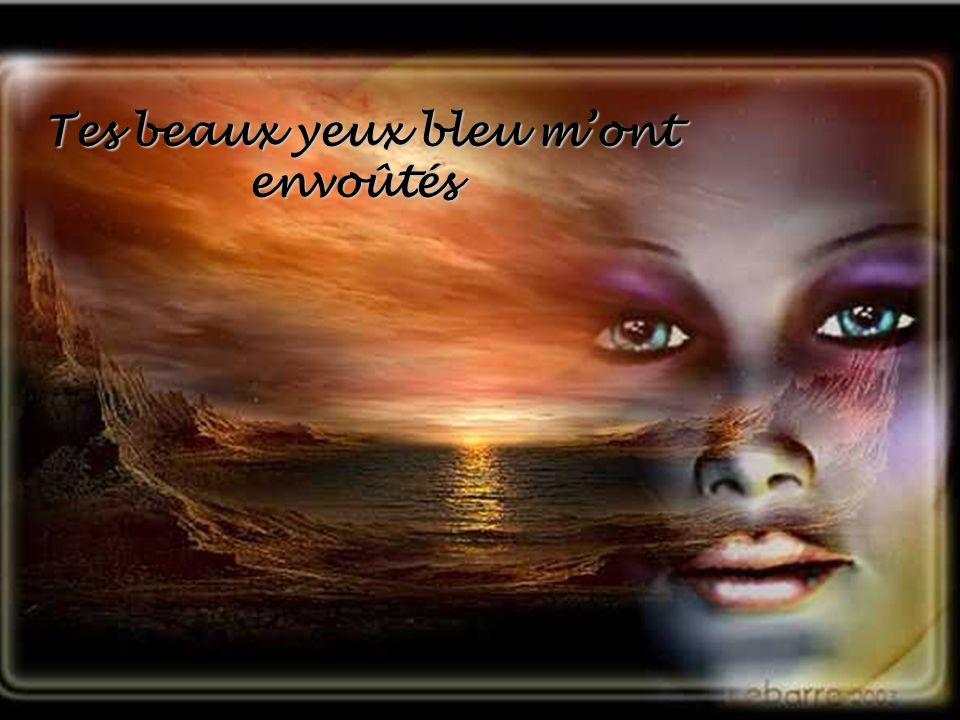 Tes beaux yeux bleu m'ont envoûtés