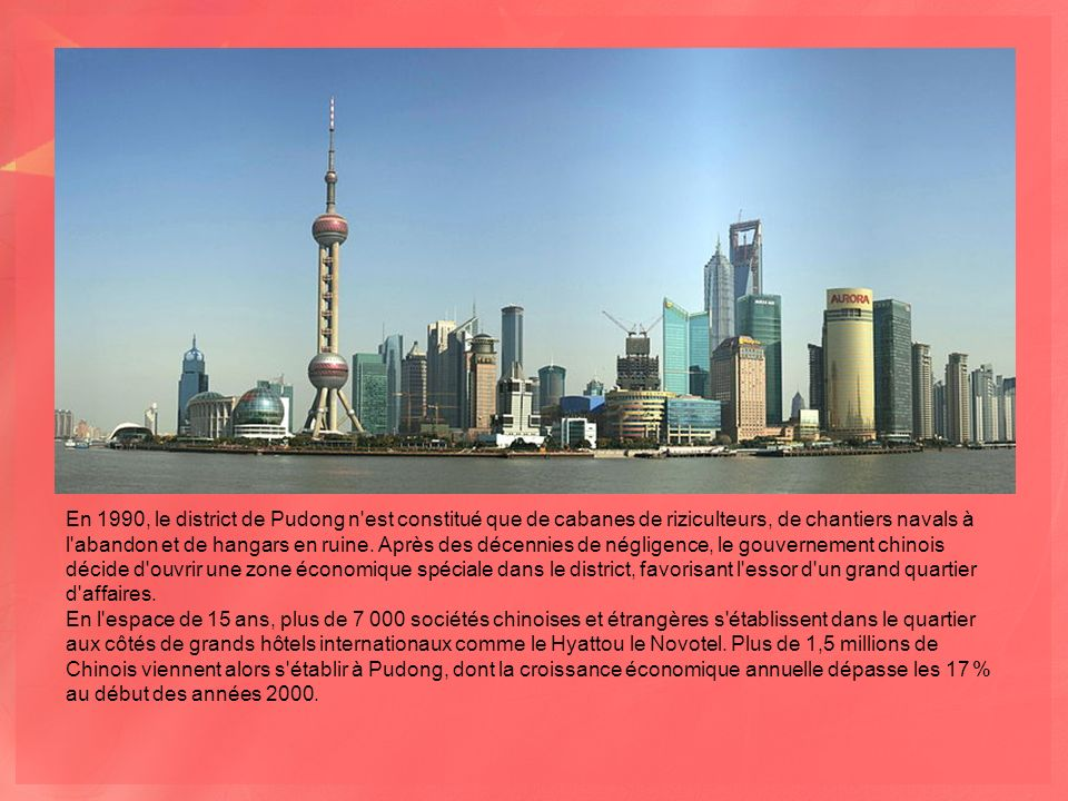 En 1990, le district de Pudong n est constitué que de cabanes de riziculteurs, de chantiers navals à l abandon et de hangars en ruine. Après des décennies de négligence, le gouvernement chinois décide d ouvrir une zone économique spéciale dans le district, favorisant l essor d un grand quartier d affaires.