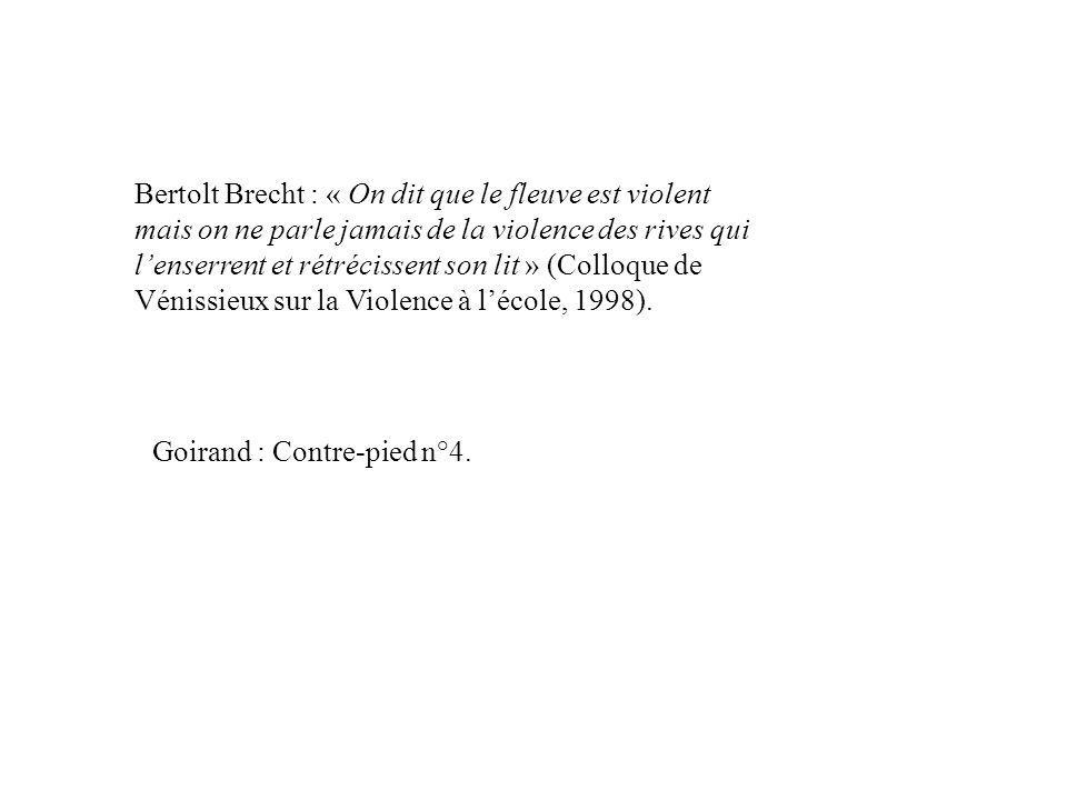 Bertolt Brecht : « On dit que le fleuve est violent mais on ne parle jamais de la violence des rives qui l'enserrent et rétrécissent son lit » (Colloque de Vénissieux sur la Violence à l'école, 1998).