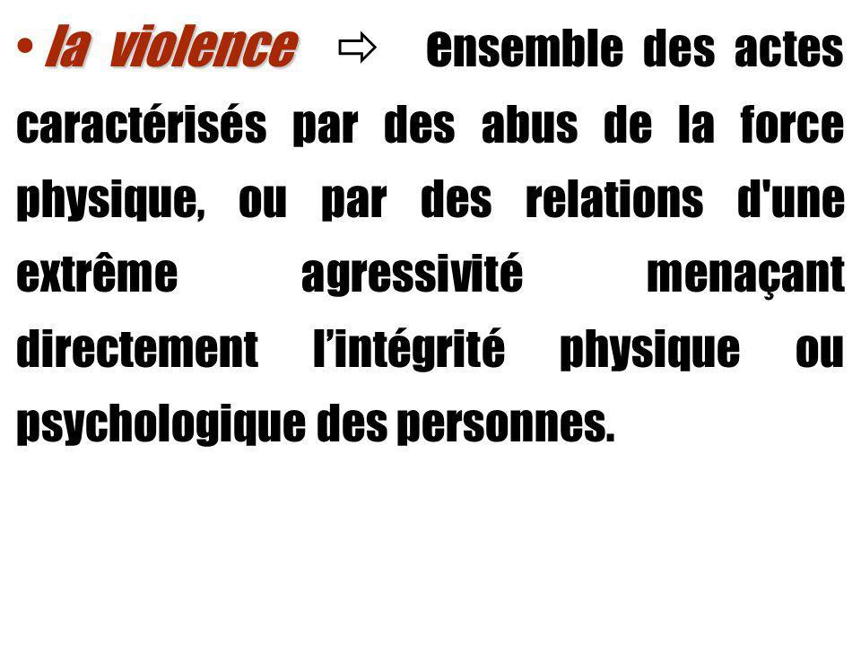 la violence  ensemble des actes caractérisés par des abus de la force physique, ou par des relations d une extrême agressivité menaçant directement l'intégrité physique ou psychologique des personnes.