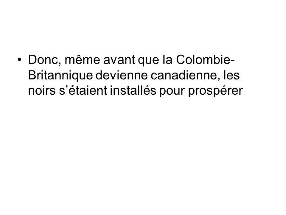 Donc, même avant que la Colombie-Britannique devienne canadienne, les noirs s'étaient installés pour prospérer