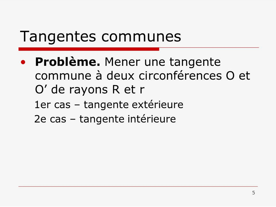Tangentes communes Problème. Mener une tangente commune à deux circonférences O et O' de rayons R et r.