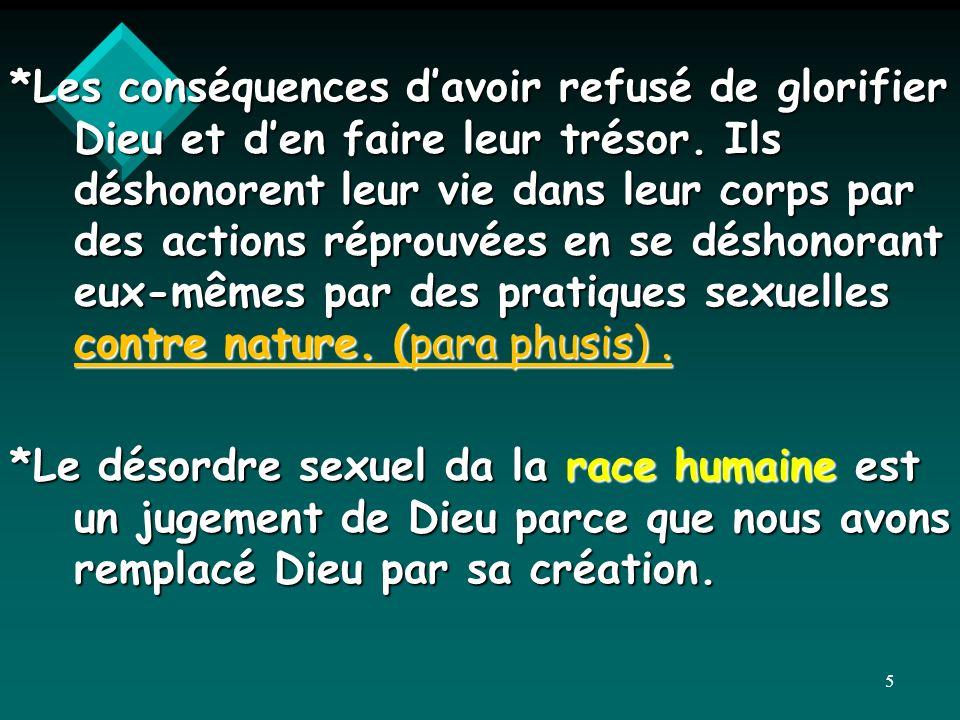 *Les conséquences d'avoir refusé de glorifier Dieu et d'en faire leur trésor. Ils déshonorent leur vie dans leur corps par des actions réprouvées en se déshonorant eux-mêmes par des pratiques sexuelles contre nature. (para phusis) .