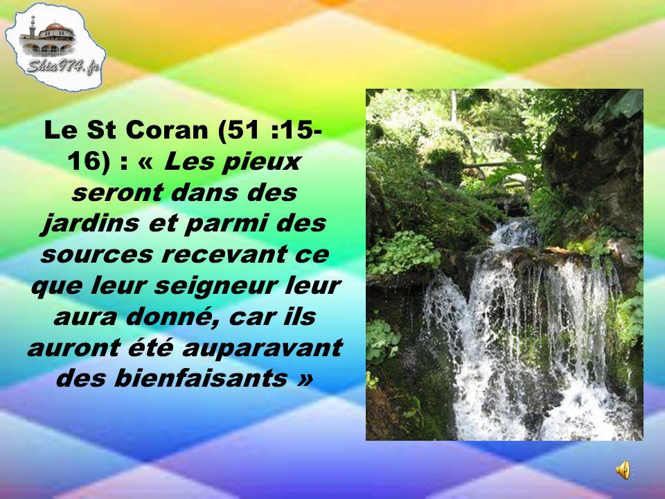 Le St Coran (51 :15-16) : « Les pieux seront dans des jardins et parmi des sources recevant ce que leur seigneur leur aura donné, car ils auront été auparavant des bienfaisants »