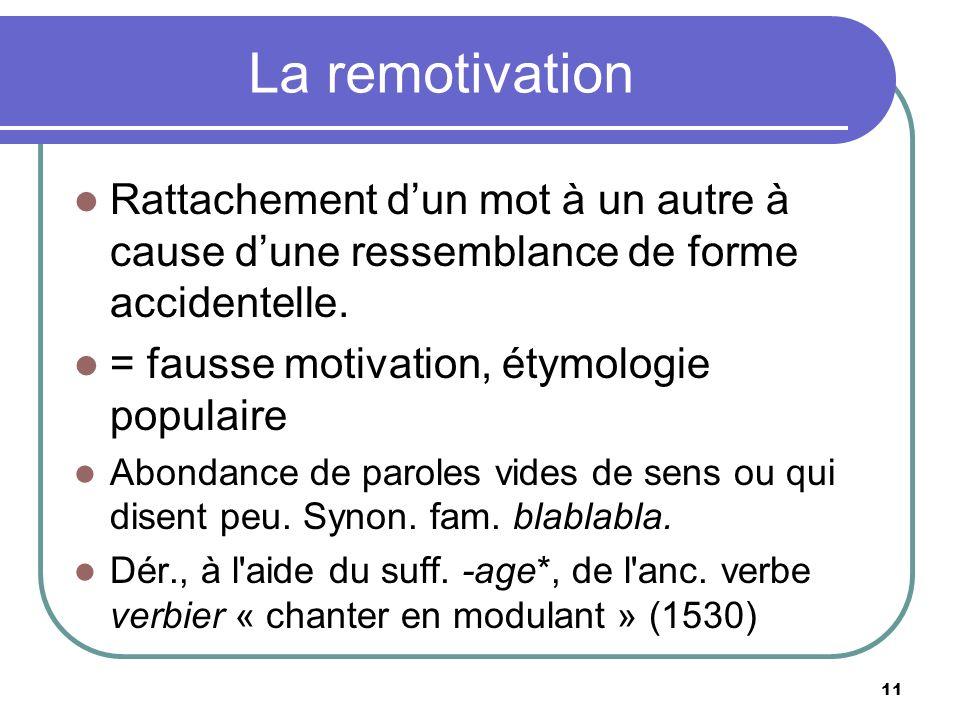 La remotivation Rattachement d'un mot à un autre à cause d'une ressemblance de forme accidentelle. = fausse motivation, étymologie populaire.