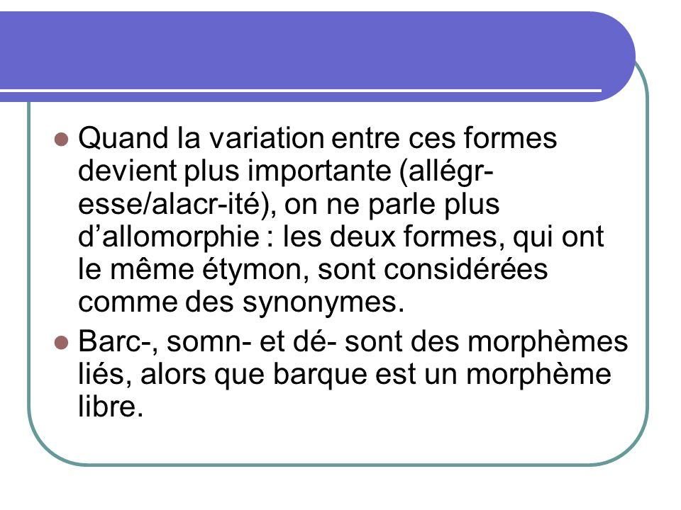 Quand la variation entre ces formes devient plus importante (allégr-esse/alacr-ité), on ne parle plus d'allomorphie : les deux formes, qui ont le même étymon, sont considérées comme des synonymes.