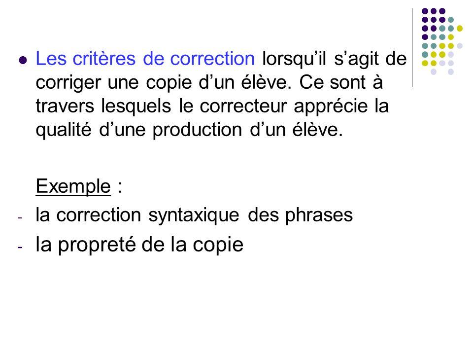 Les critères de correction lorsqu'il s'agit de corriger une copie d'un élève. Ce sont à travers lesquels le correcteur apprécie la qualité d'une production d'un élève.
