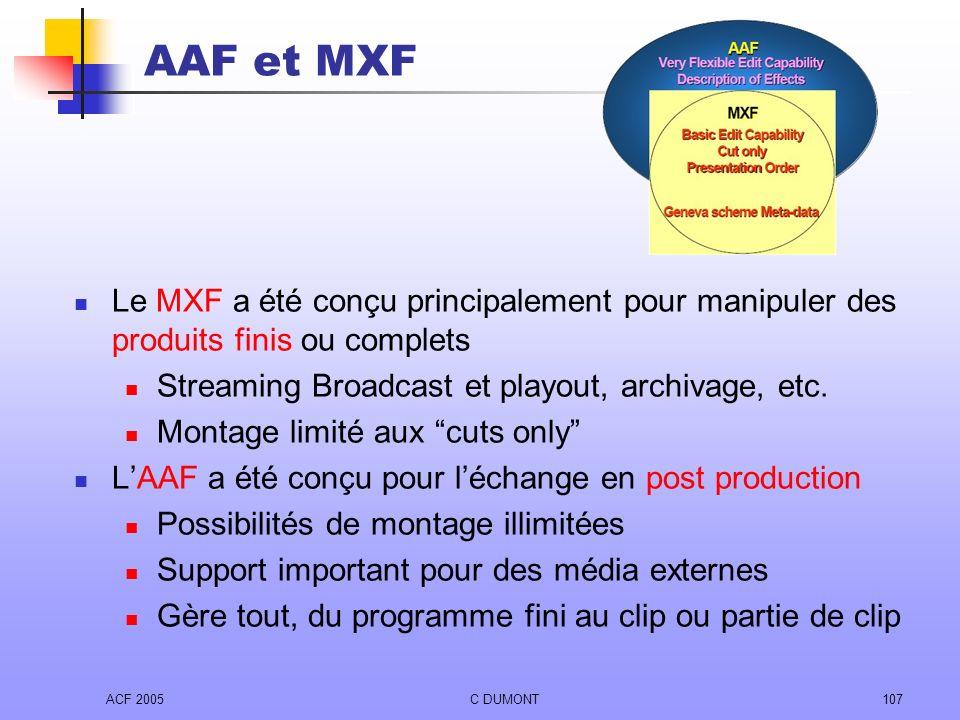 AAF et MXF Le MXF a été conçu principalement pour manipuler des produits finis ou complets. Streaming Broadcast et playout, archivage, etc.