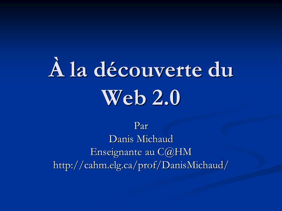 À la découverte du Web 2.0 Par Danis Michaud Enseignante au C@HM