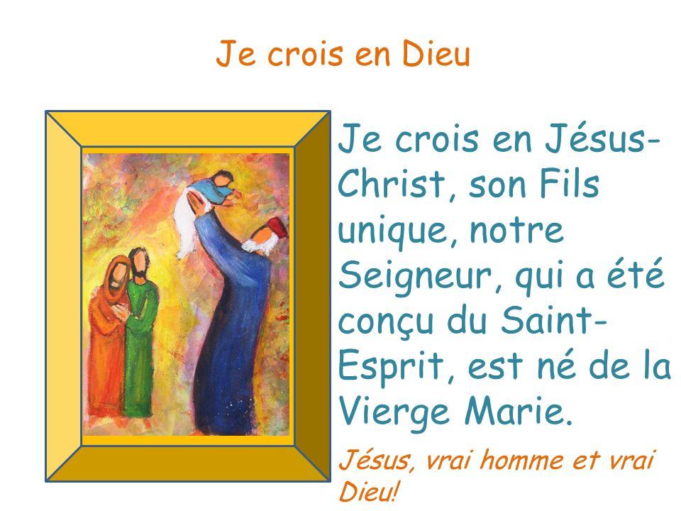 Je crois en Dieu Je crois en Jésus-Christ, son Fils unique, notre Seigneur, qui a été conçu du Saint-Esprit, est né de la Vierge Marie.