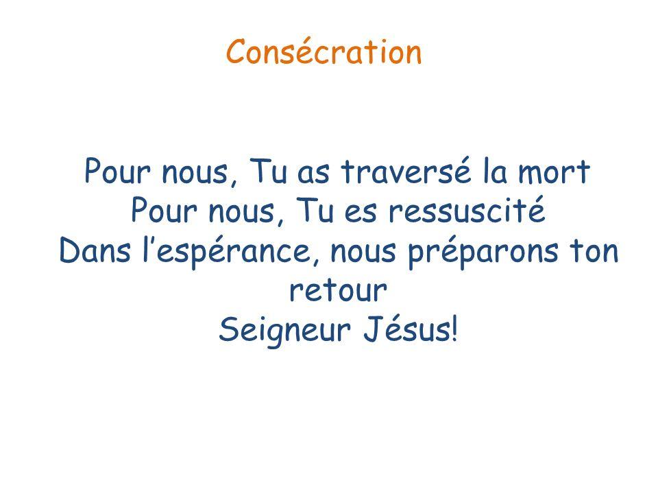 Consécration Pour nous, Tu as traversé la mort Pour nous, Tu es ressuscité Dans l'espérance, nous préparons ton retour Seigneur Jésus!