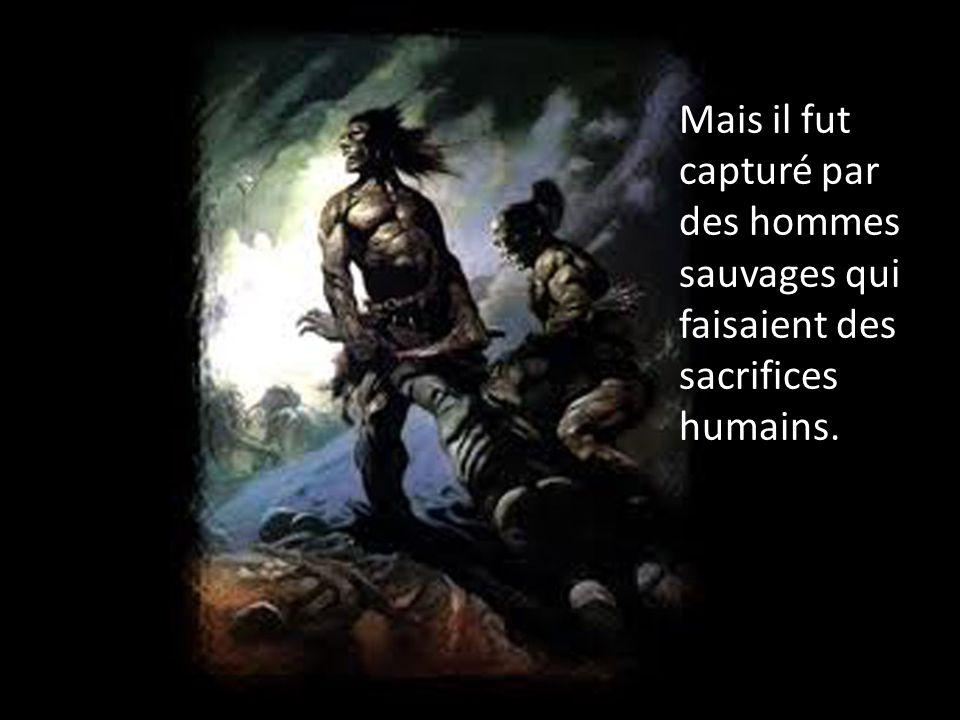 Mais il fut capturé par des hommes sauvages qui faisaient des sacrifices humains.