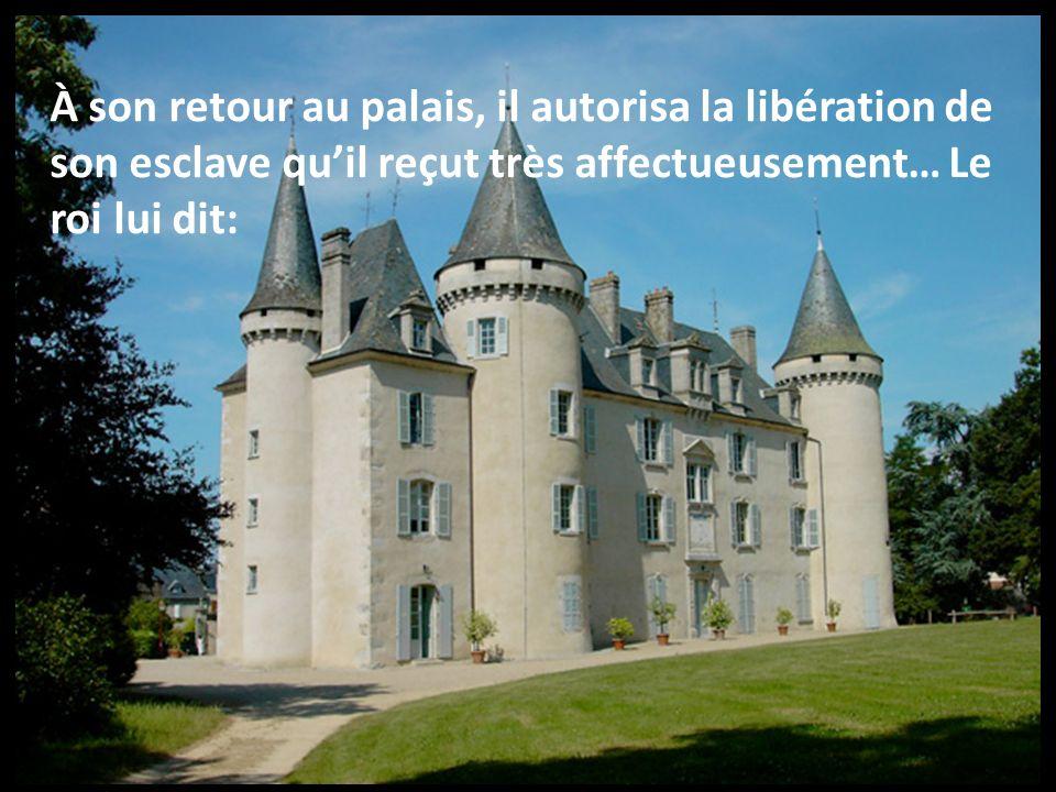 À son retour au palais, il autorisa la libération de son esclave qu'il reçut très affectueusement… Le roi lui dit:
