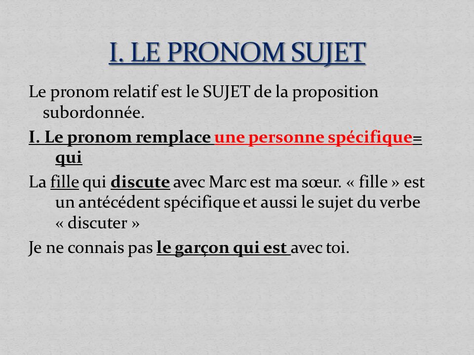 I. LE PRONOM SUJET Le pronom relatif est le SUJET de la proposition subordonnée. I. Le pronom remplace une personne spécifique= qui.