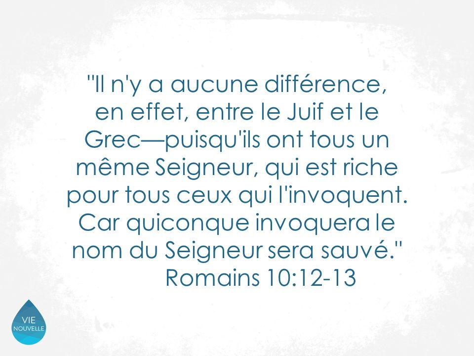 Il n y a aucune différence, en effet, entre le Juif et le Grec—puisqu ils ont tous un même Seigneur, qui est riche pour tous ceux qui l invoquent.