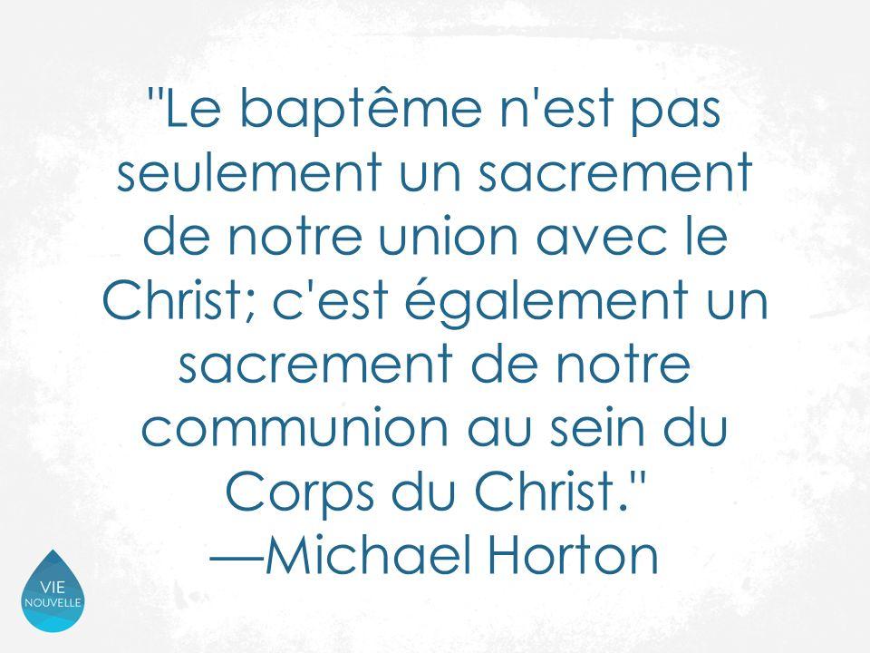 Le baptême n est pas seulement un sacrement de notre union avec le Christ; c est également un sacrement de notre communion au sein du Corps du Christ. —Michael Horton