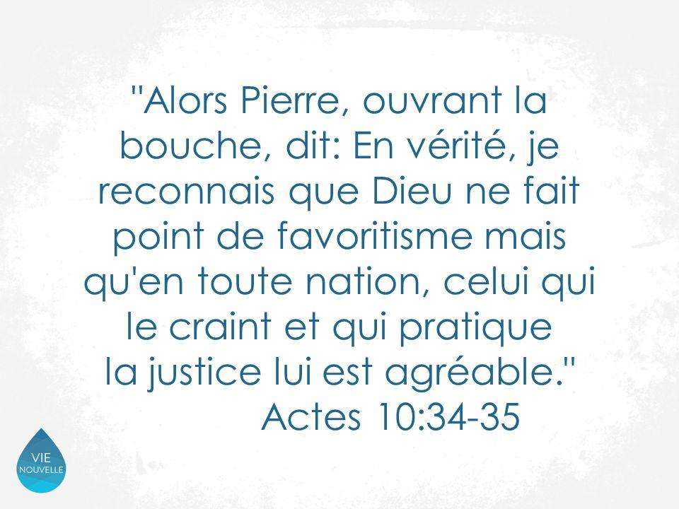 Alors Pierre, ouvrant la bouche, dit: En vérité, je reconnais que Dieu ne fait point de favoritisme mais qu en toute nation, celui qui le craint et qui pratique la justice lui est agréable. Actes 10:34-35
