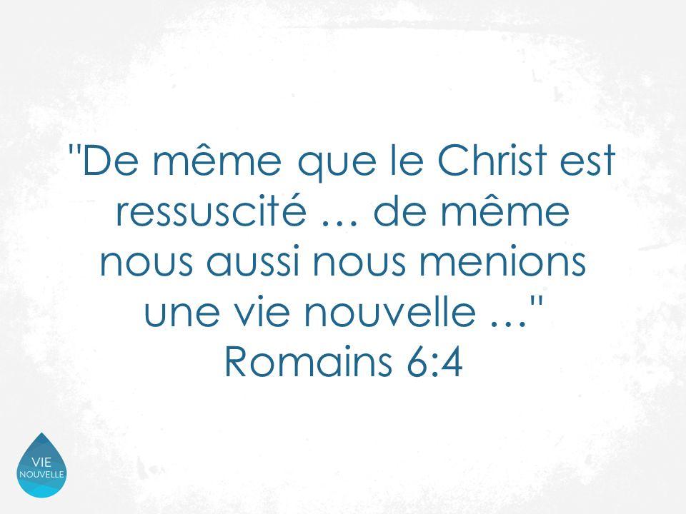 De même que le Christ est ressuscité … de même nous aussi nous menions une vie nouvelle … Romains 6:4