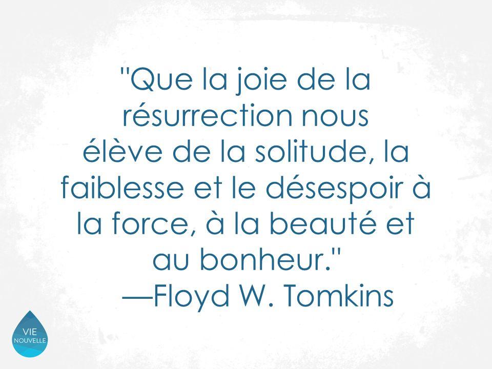 Que la joie de la résurrection nous élève de la solitude, la faiblesse et le désespoir à la force, à la beauté et au bonheur. —Floyd W.