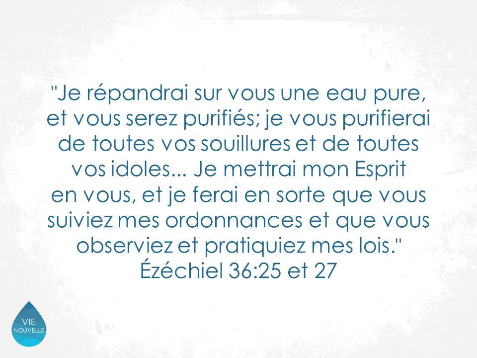 Je répandrai sur vous une eau pure, et vous serez purifiés; je vous purifierai de toutes vos souillures et de toutes vos idoles...