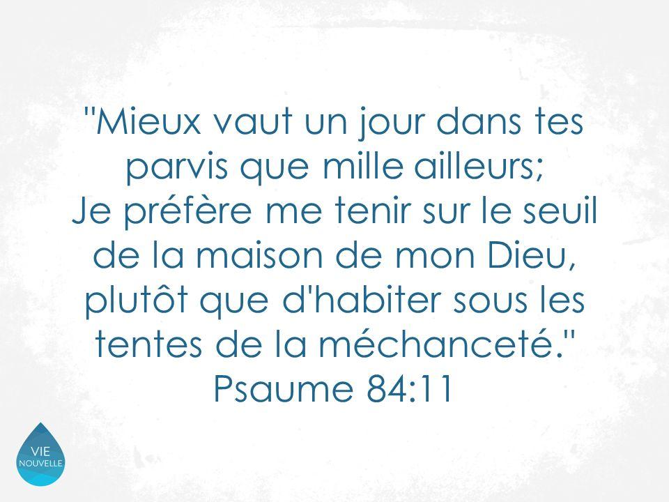 Mieux vaut un jour dans tes parvis que mille ailleurs; Je préfère me tenir sur le seuil de la maison de mon Dieu, plutôt que d habiter sous les tentes de la méchanceté. Psaume 84:11