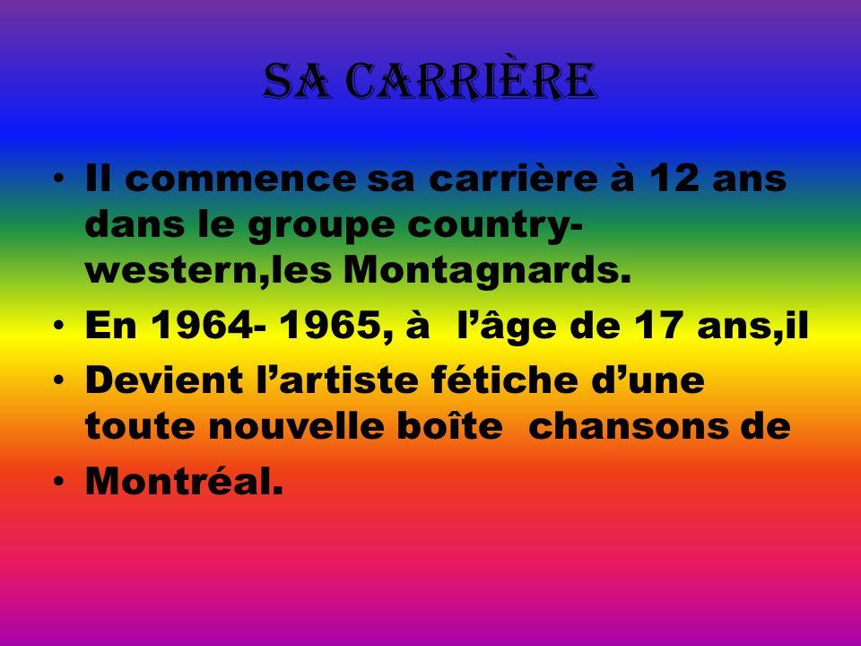 Sa carriÈre Il commence sa carrière à 12 ans dans le groupe country-western,les Montagnards. En 1964- 1965, à l'âge de 17 ans,il.