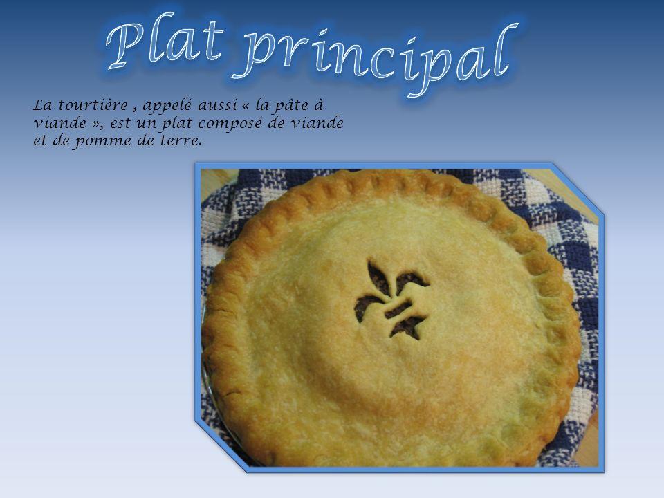 Plat principal La tourtière , appelé aussi « la pâte à viande », est un plat composé de viande et de pomme de terre.