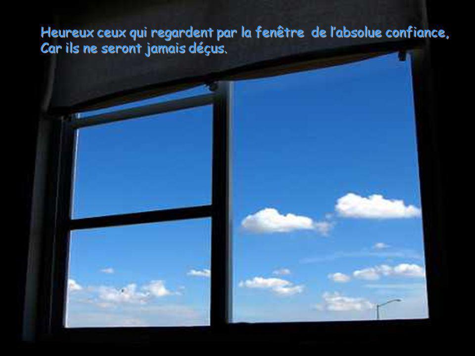 Heureux ceux qui regardent par la fenêtre de l'absolue confiance,