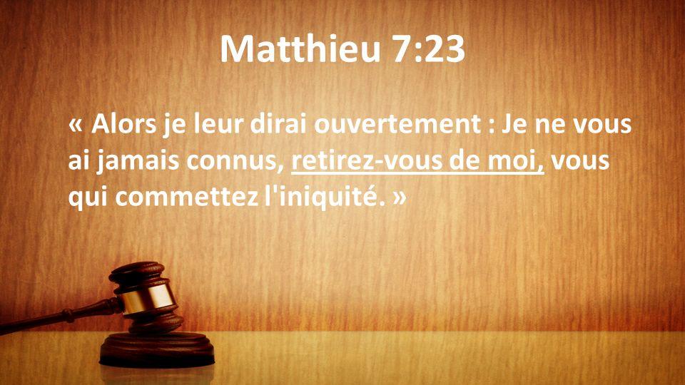 Matthieu 7:23 « Alors je leur dirai ouvertement : Je ne vous ai jamais connus, retirez-vous de moi, vous qui commettez l iniquité. »