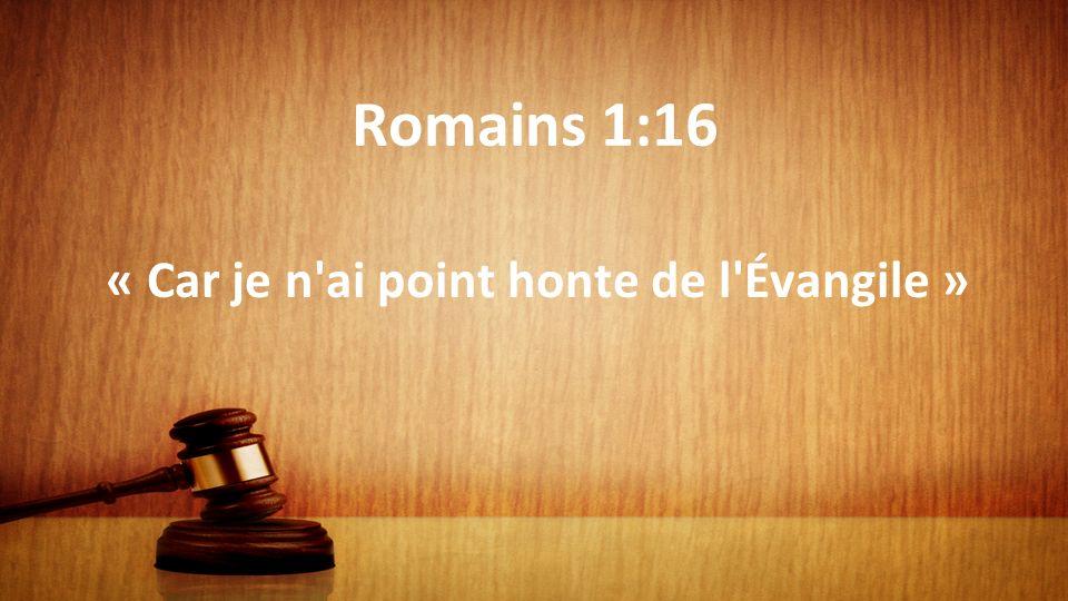 Romains 1:16 « Car je n ai point honte de l Évangile »