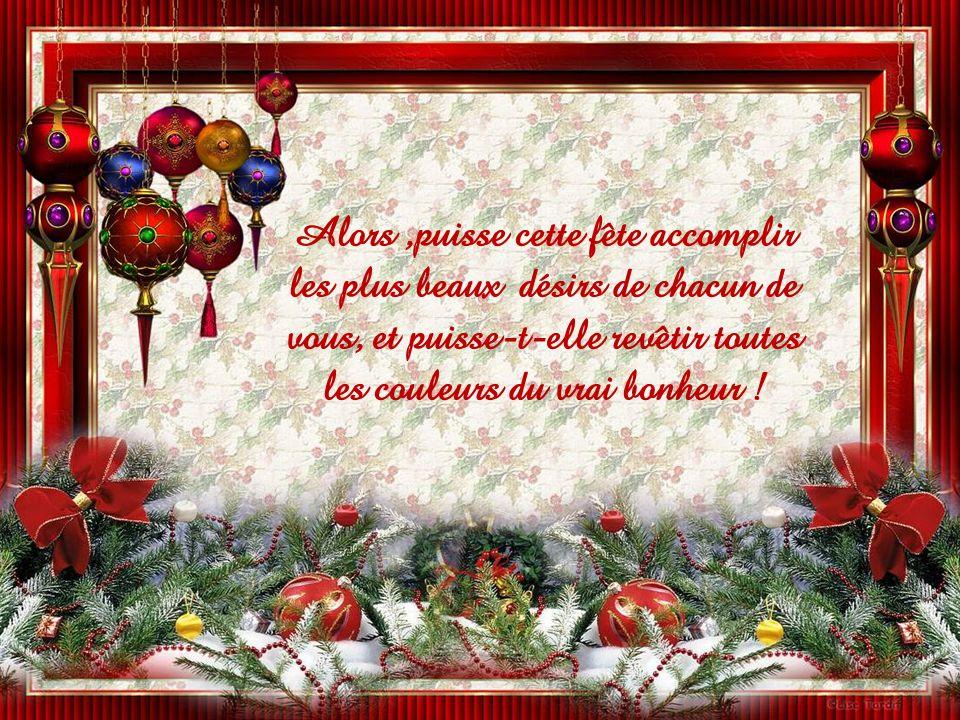 Alors ,puisse cette fête accomplir les plus beaux désirs de chacun de vous, et puisse-t-elle revêtir toutes les couleurs du vrai bonheur !