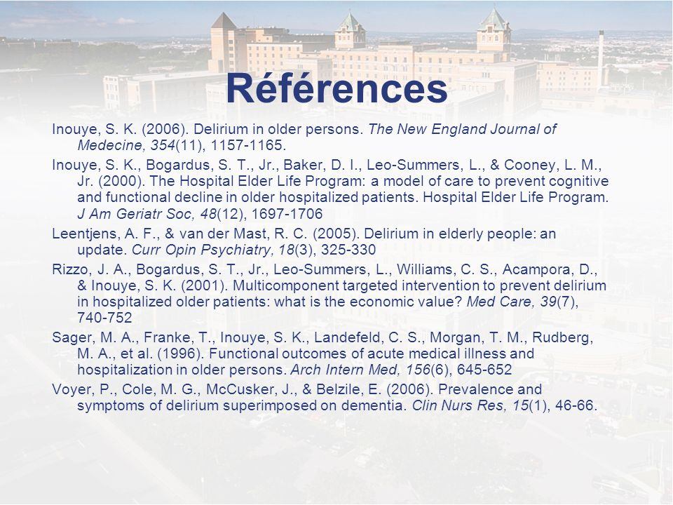 Références Inouye, S. K. (2006). Delirium in older persons. The New England Journal of Medecine, 354(11), 1157-1165.