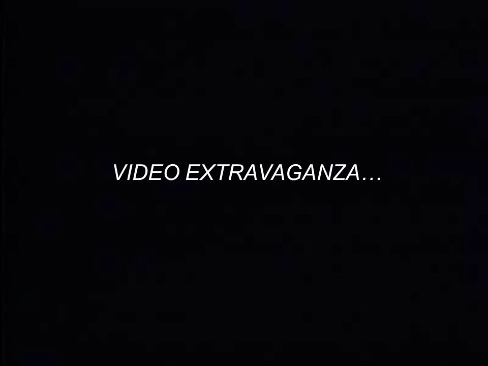 VIDEO EXTRAVAGANZA…