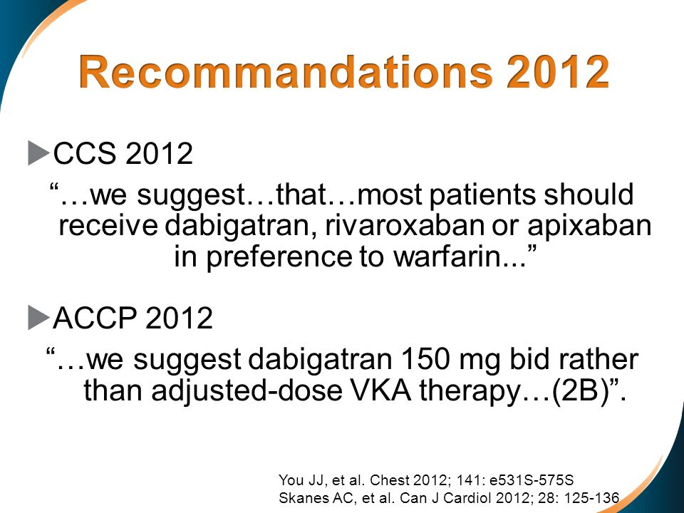 Recommandations 2012 CCS 2012. …we suggest…that…most patients should receive dabigatran, rivaroxaban or apixaban in preference to warfarin...