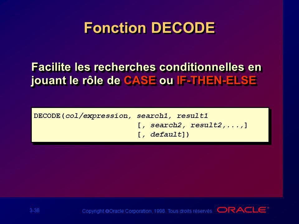Fonction DECODE Facilite les recherches conditionnelles en jouant le rôle de CASE ou IF-THEN-ELSE. DECODE(col/expression, search1, result1.
