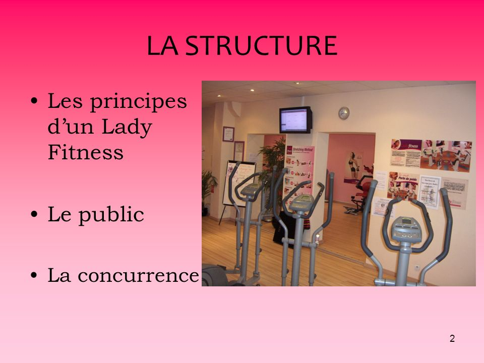 LA STRUCTURE Les principes d'un Lady Fitness Le public La concurrence