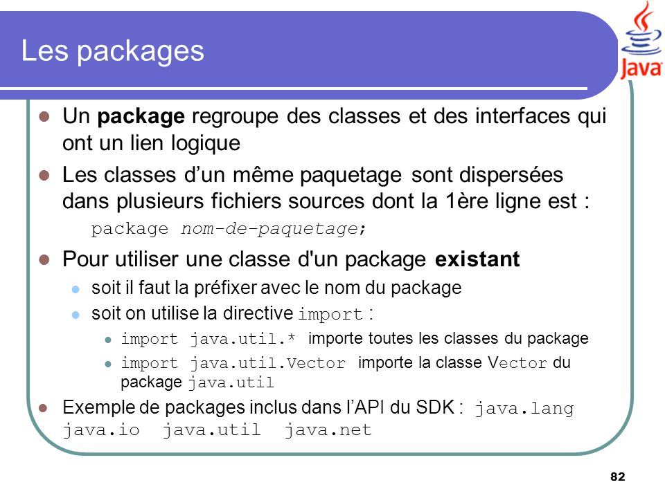 Les packages Un package regroupe des classes et des interfaces qui ont un lien logique.