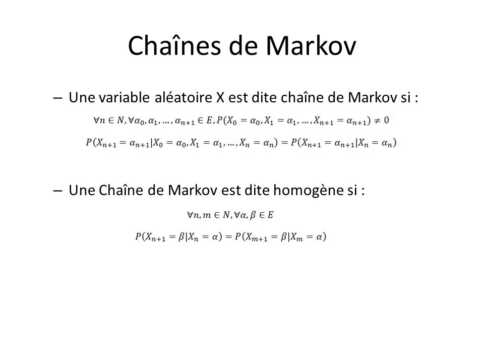 Chaînes de Markov Une variable aléatoire X est dite chaîne de Markov si : Une Chaîne de Markov est dite homogène si :