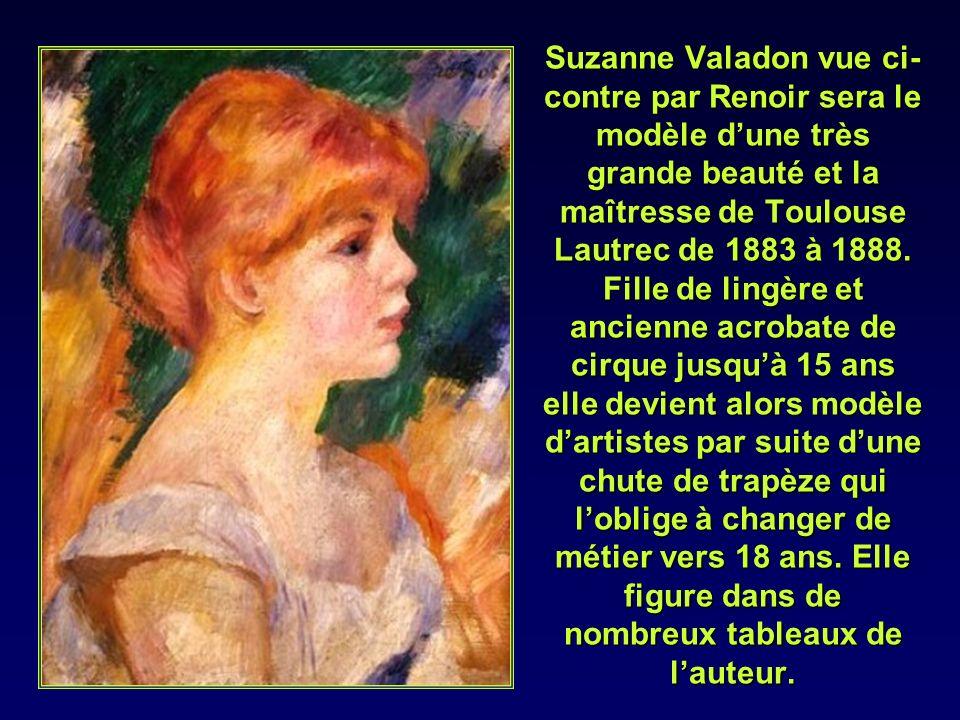 Suzanne Valadon vue ci-contre par Renoir sera le modèle d'une très grande beauté et la maîtresse de Toulouse Lautrec de 1883 à 1888.