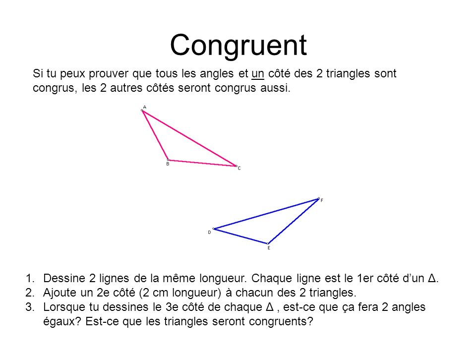 Congruent Si tu peux prouver que tous les angles et un côté des 2 triangles sont congrus, les 2 autres côtés seront congrus aussi.