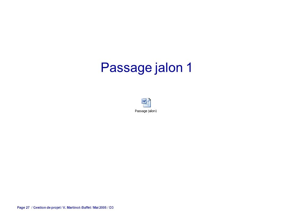 Passage jalon 1 Page 27 / Gestion de projet / V. Martinot-Buffet / Mai 2005 / D3