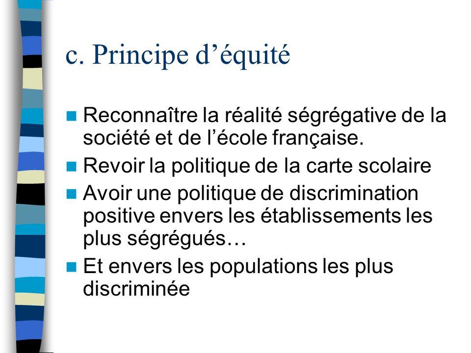 c. Principe d'équité Reconnaître la réalité ségrégative de la société et de l'école française. Revoir la politique de la carte scolaire.