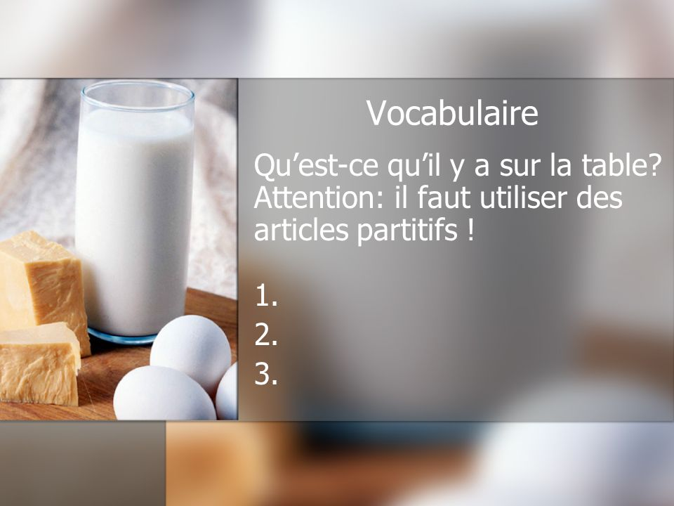 Vocabulaire Qu'est-ce qu'il y a sur la table Attention: il faut utiliser des articles partitifs ! 1.